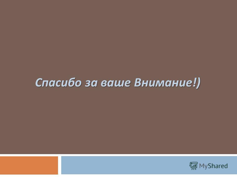 Спасибо за ваше Внимание !)