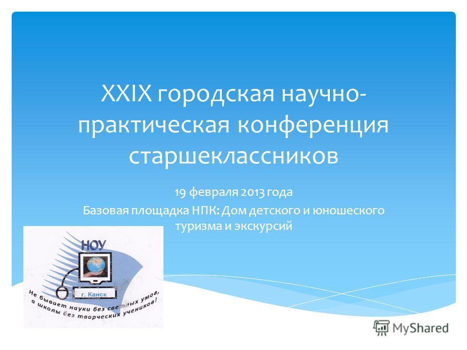 XХIХ городская научно- практическая конференция старшеклассников 19 февраля 2013 года Базовая площадка НПК: Дом детского и юношеского туризма и экскурсий