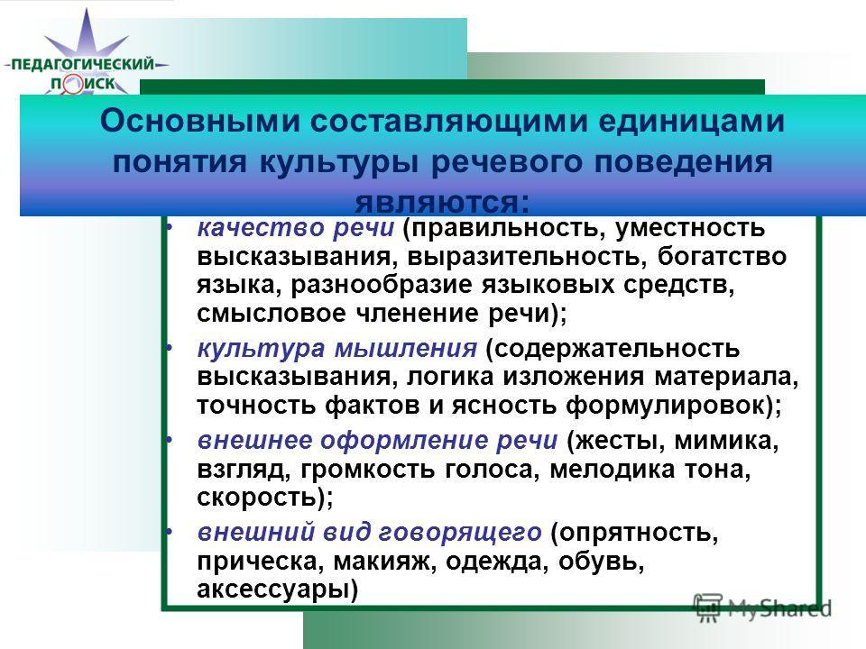 Основными составляющими единицами понятия культуры речевого поведения являются: качество речи (правильность, уместность высказывания, выразительность, богатство языка, разнообразие языковых средств, смысловое членение речи); культура мышления (содерж