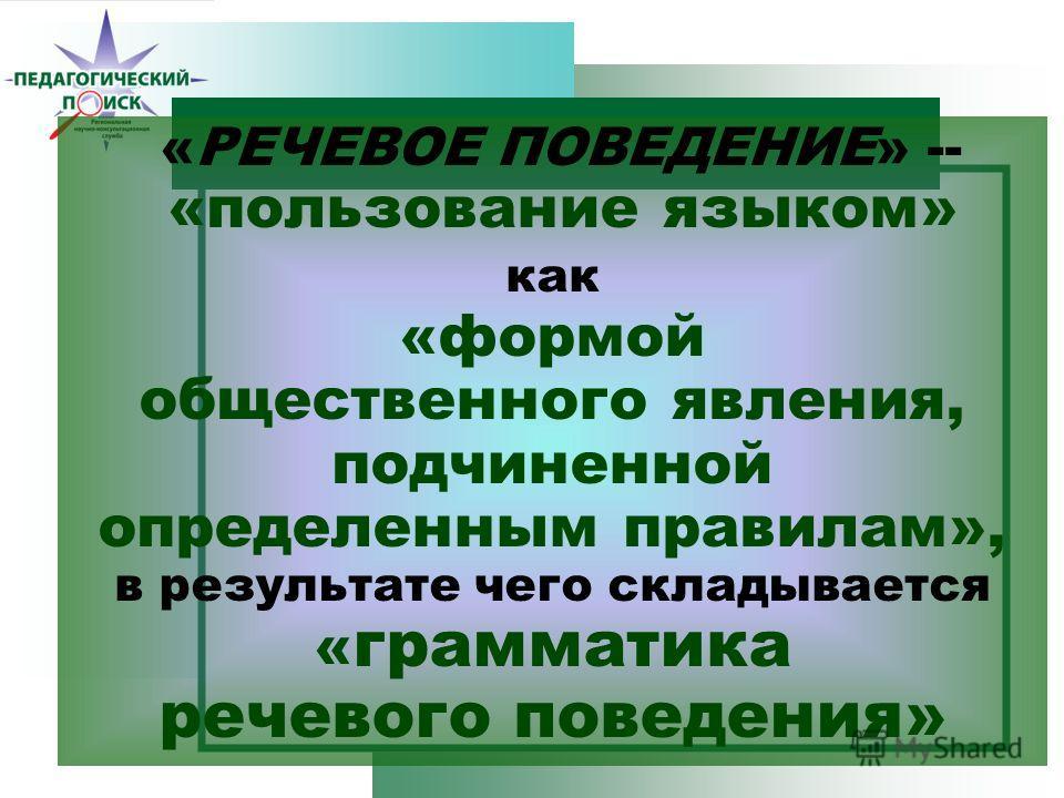 «РЕЧЕВОЕ ПОВЕДЕНИЕ» -- «пользование языком» как «формой общественного явления, подчиненной определенным правилам», в результате чего складывается « грамматика речевого поведения»