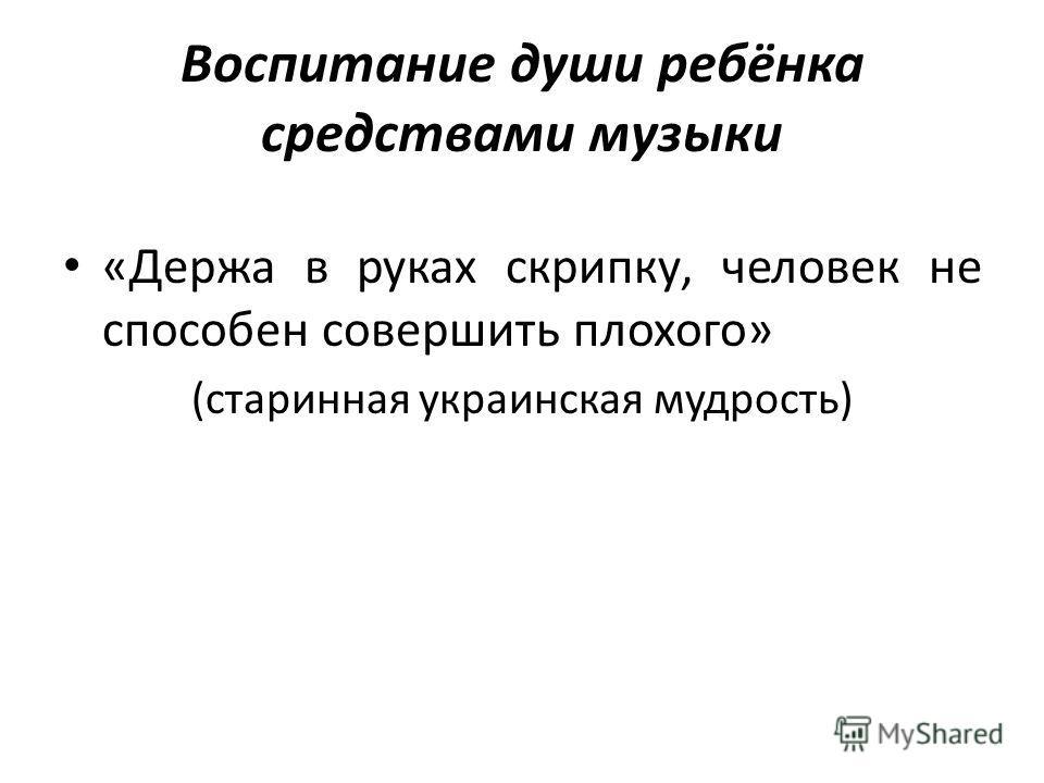 Воспитание души ребёнка средствами музыки «Держа в руках скрипку, человек не способен совершить плохого» (старинная украинская мудрость)