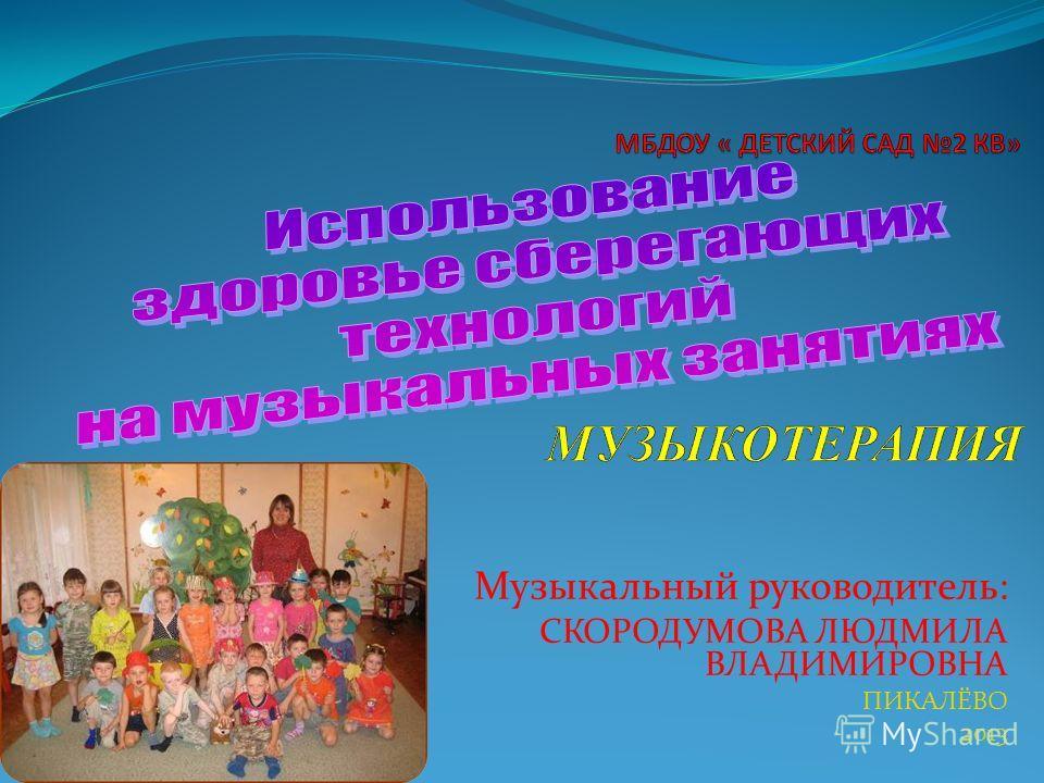 Музыкальный руководитель: СКОРОДУМОВА ЛЮДМИЛА ВЛАДИМИРОВНА ПИКАЛЁВО 2013