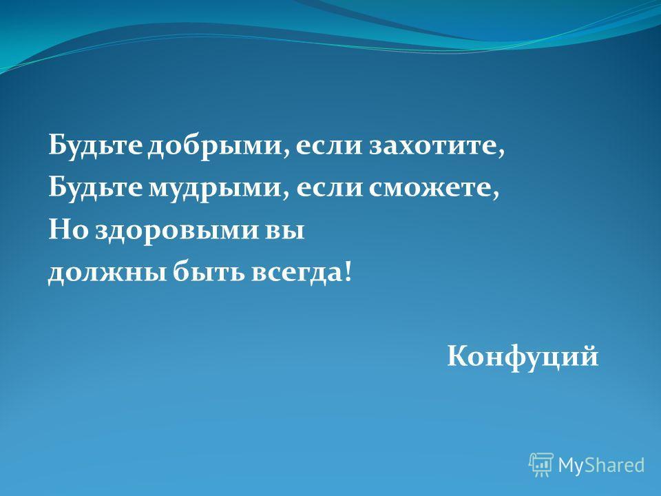 Будьте добрыми, если захотите, Будьте мудрыми, если сможете, Но здоровыми вы должны быть всегда! Конфуций