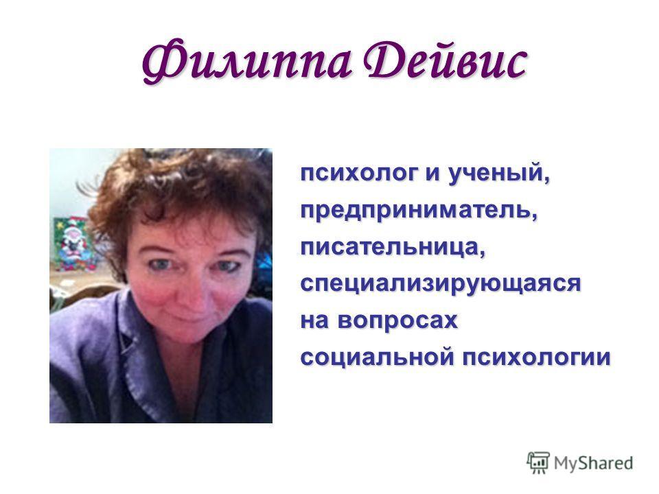 Филиппа Дейвис психолог и ученый, предприниматель,писательница,специализирующаяся на вопросах социальной психологии