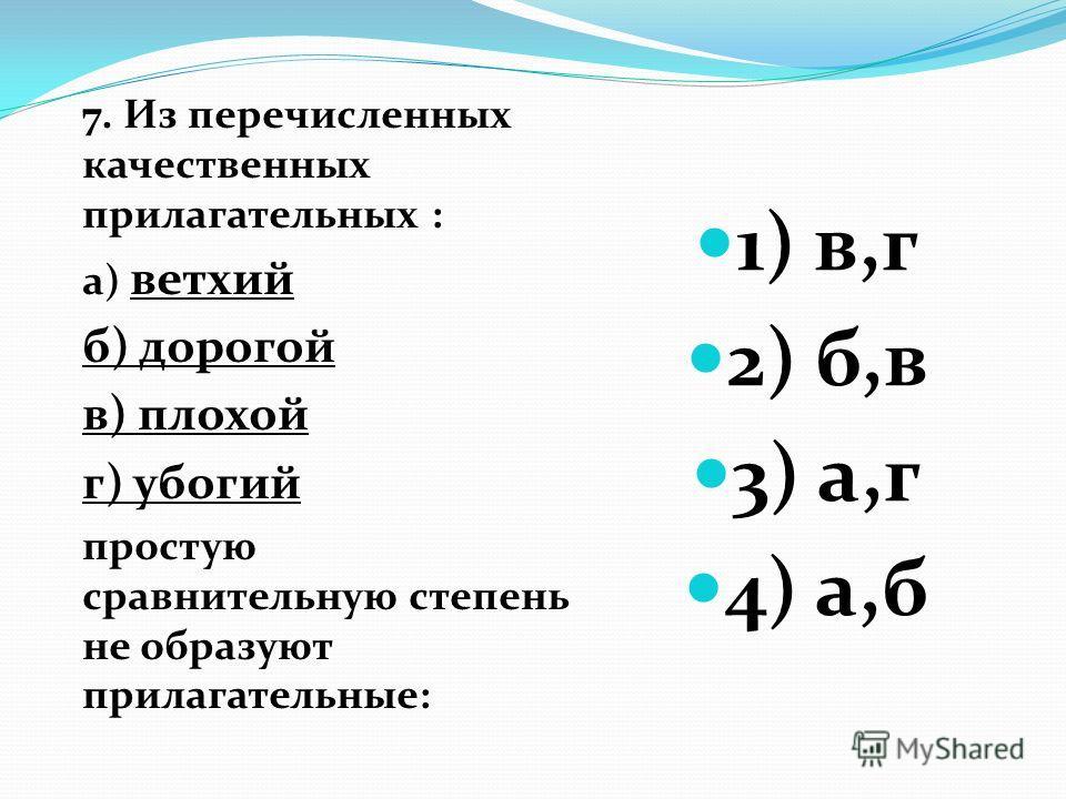 7. Из перечисленных качественных прилагательных : а) ветхий б) дорогой в) плохой г) убогий простую сравнительную степень не образуют прилагательные: 1) в,г 2) б,в 3) а,г 4) а,б