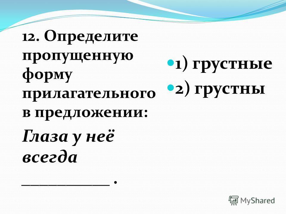 12. Определите пропущенную форму прилагательного в предложении: Глаза у неё всегда __________. 1) грустные 2) грустны