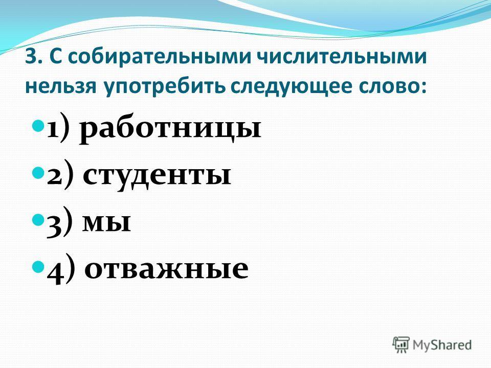 3. С собирательными числительными нельзя употребить следующее слово: 1) работницы 2) студенты 3) мы 4) отважные