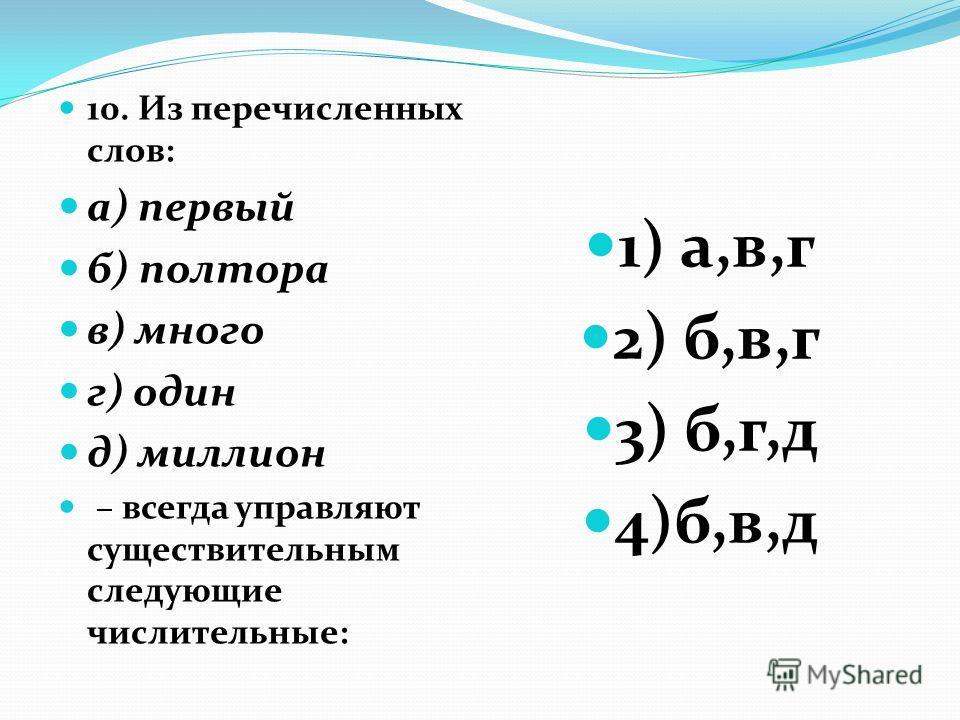 10. Из перечисленных слов: а) первый б) полтора в) много г) один д) миллион – всегда управляют существительным следующие числительные: 1) а,в,г 2) б,в,г 3) б,г,д 4)б,в,д