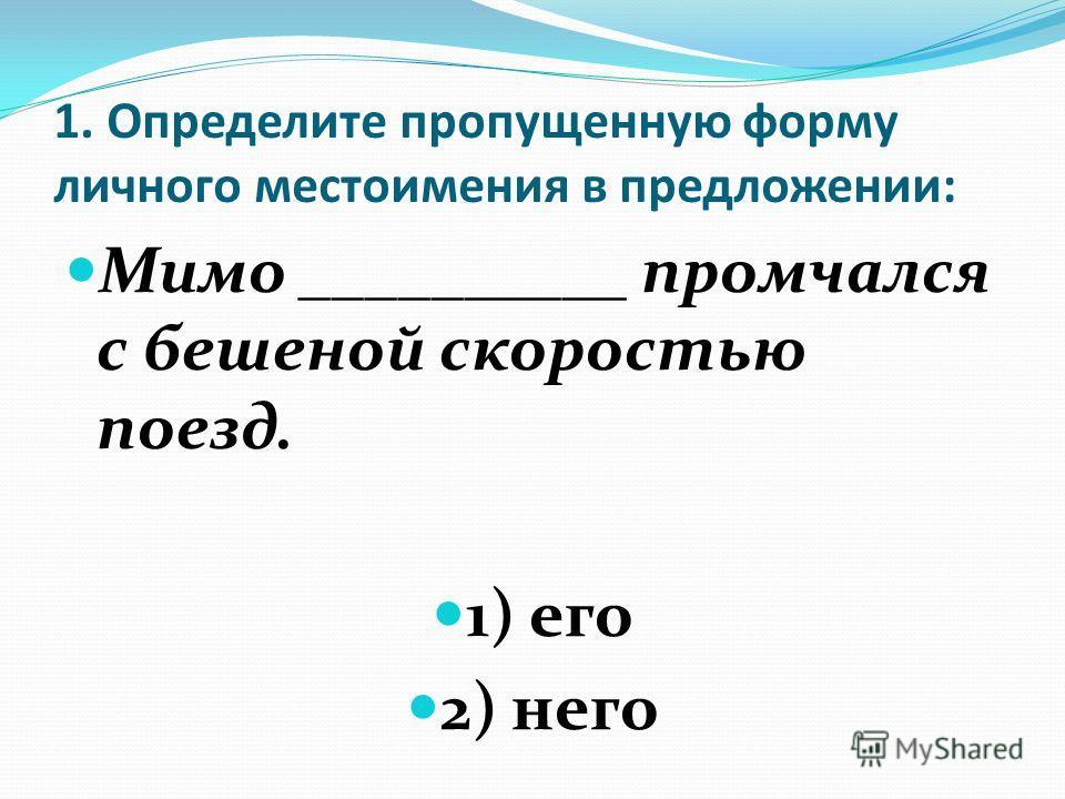 1. Определите пропущенную форму личного местоимения в предложении: Мимо __________ промчался с бешеной скоростью поезд. 1) его 2) него