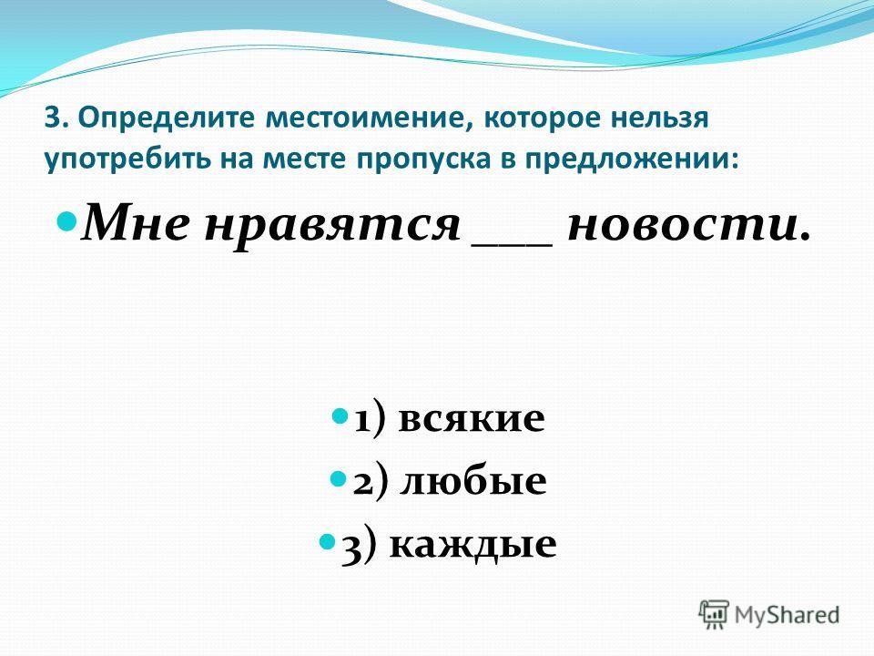 3. Определите местоимение, которое нельзя употребить на месте пропуска в предложении: Мне нравятся ___ новости. 1) всякие 2) любые 3) каждые