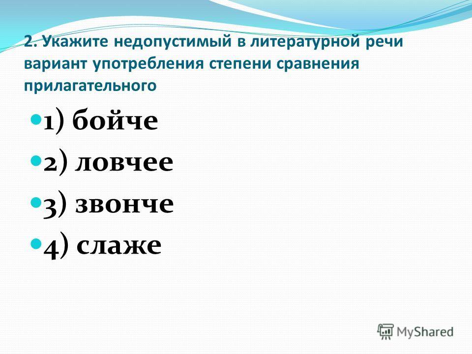 2. Укажите недопустимый в литературной речи вариант употребления степени сравнения прилагательного 1) бойче 2) ловчее 3) звонче 4) слаже