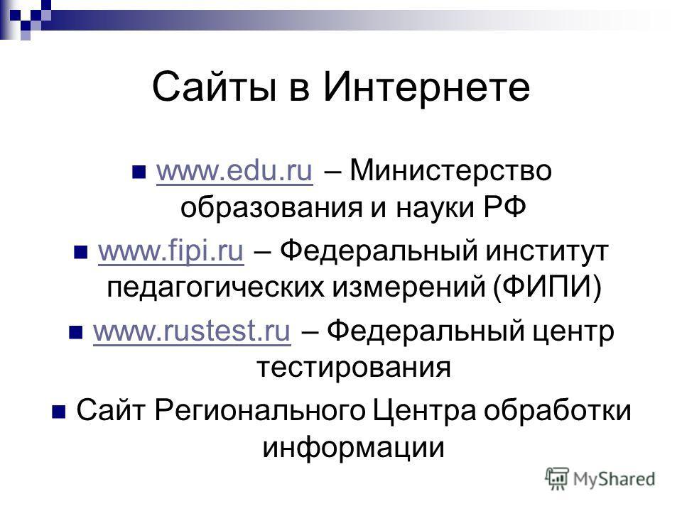 Сайты в Интернете www.edu.ru – Министерство образования и науки РФ www.edu.ru www.fipi.ru – Федеральный институт педагогических измерений (ФИПИ) www.fipi.ru www.rustest.ru – Федеральный центр тестирования www.rustest.ru Сайт Регионального Центра обра
