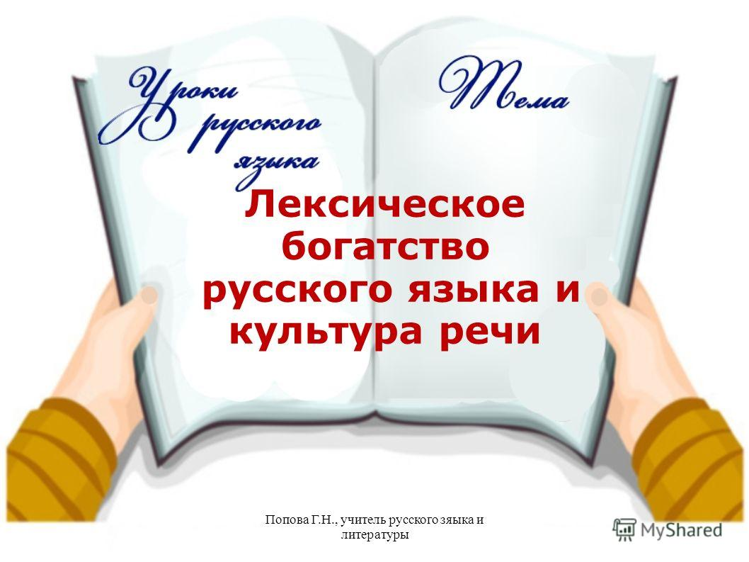 Попова Г.Н., учитель русского языка и литературы Лексическое богатство русского языка и культура речи