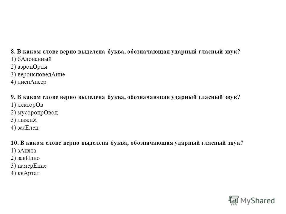 8. В каком слове верно выделена буква, обозначающая ударный гласный звук? 1) б Алованный 2) аэроп Орты 3) вероисповед Ание 4) дисп Ансер 9. В каком слове верно выделена буква, обозначающая ударный гласный звук? 1) лектор Ов 2) мусоропр Овод 3) лыжнЯ