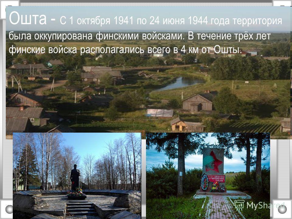 Ошта - С 1 октября 1941 по 24 июня 1944 года территория была оккупирована финскими войсками. В течение трёх лет финские войска располагались всего в 4 км от Ошты.