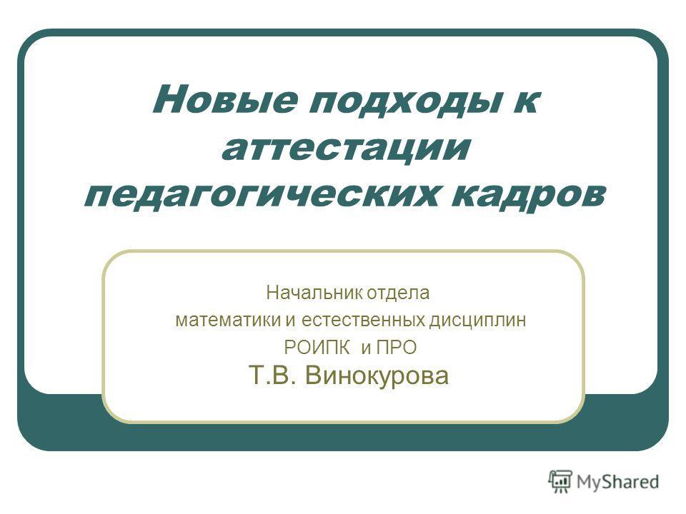 Новые подходы к аттестации педагогических кадров Начальник отдела математики и естественных дисциплин РОИПК и ПРО Т.В. Винокурова