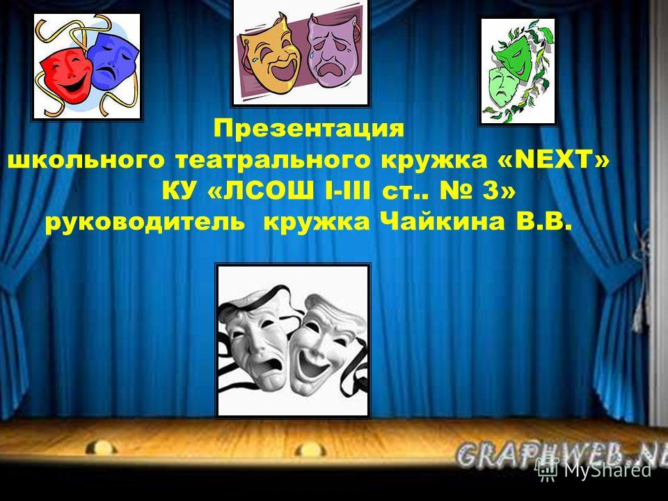 Презентация школьного театрального кружка «NEXT» КУ «ЛСОШ І-ІІІ ст.. 3» руководитель кружка Чайкина В.В.