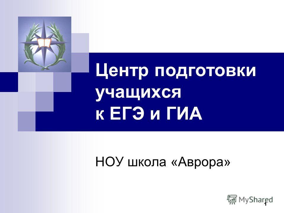 1 Центр подготовки учащихся к ЕГЭ и ГИА НОУ школа «Аврора»