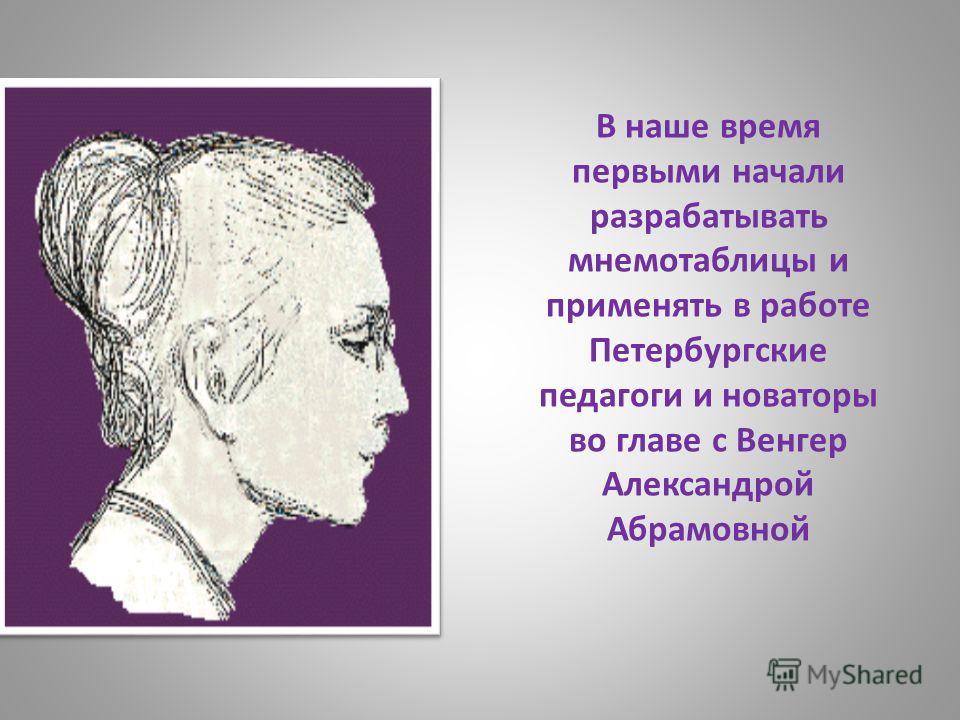 В наше время первыми начали разрабатывать мнемотаблицы и применять в работе Петербургские педагоги и новаторы во главе с Венгер Александрой Абрамовной