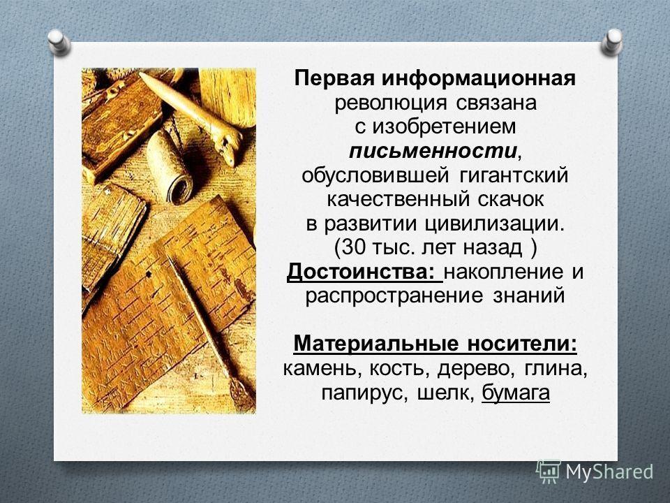 Первая информационная революция связана с изобретением письменности, обусловившей гигантский качественный скачок в развитии цивилизации. (30 тыс. лет назад ) Достоинства : накопление и распространение знаний Материальные носители : камень, кость, дер