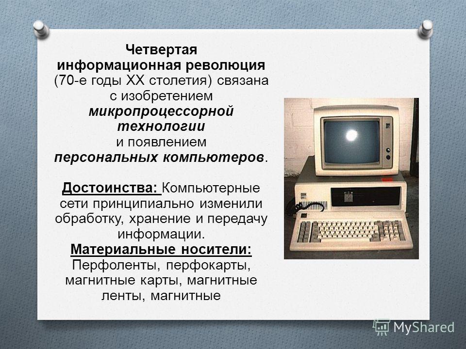 Четвертая информационная революция (70- е годы XX столетия ) связана с изобретением микропроцессорной технологии и появлением персональных компьютеров. Достоинства : Компьютерные сети принципиально изменили обработку, хранение и передачу информации.