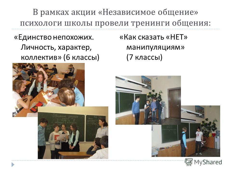 В рамках акции « Независимое общение » психологи школы провели тренинги общения : « Единство непохожих. Личность, характер, коллектив » (6 классы ) « Как сказать « НЕТ » манипуляциям » (7 классы )