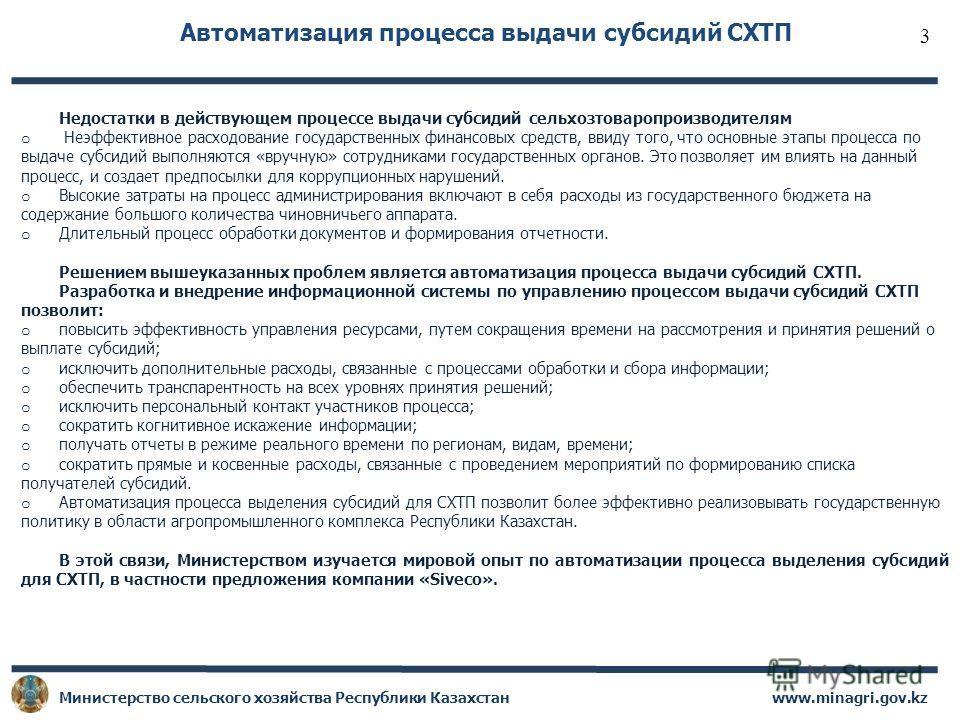 www.minagri.gov.kz Министерство сельского хозяйства Республики Казахстан Автоматизация процесса выдачи субсидий СХТП Недостатки в действующем процессе выдачи субсидий сельхозтоваропроизводителям o Неэффективное расходование государственных финансовых