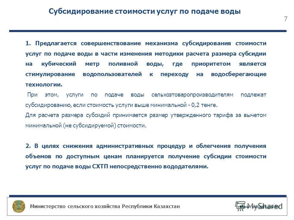 Министерство сельского хозяйства Республики Казахстан www. minagri.gov.kz 7 Субсидирование стоимости услуг по подаче воды 1. Предлагается совершенствование механизма субсидирования стоимости услуг по подаче воды в части изменения методики расчета раз
