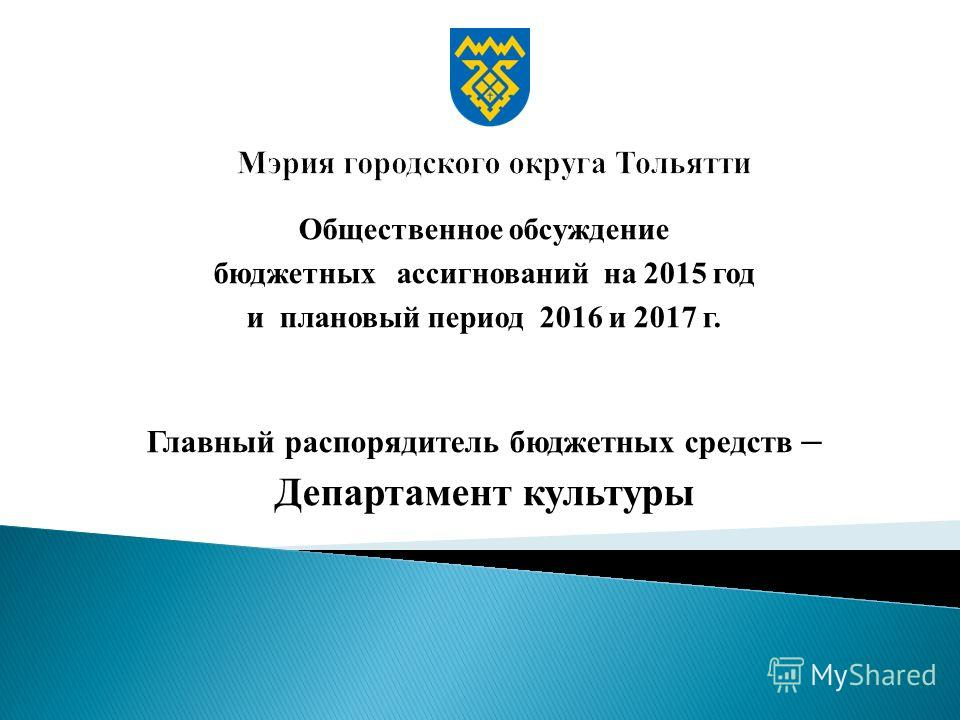 Общественное обсуждение бюджетных ассигнований на 2015 год и плановый период 2016 и 2017 г. Главный распорядитель бюджетных средств – Департамент культуры