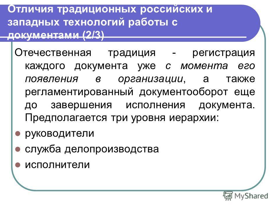 Отличия традиционных российских и западных технологий работы с документами (2/3) Отечественная традиция - регистрация каждого документа уже с момента его появления в организации, а также регламентированный документооборот еще до завершения исполнения