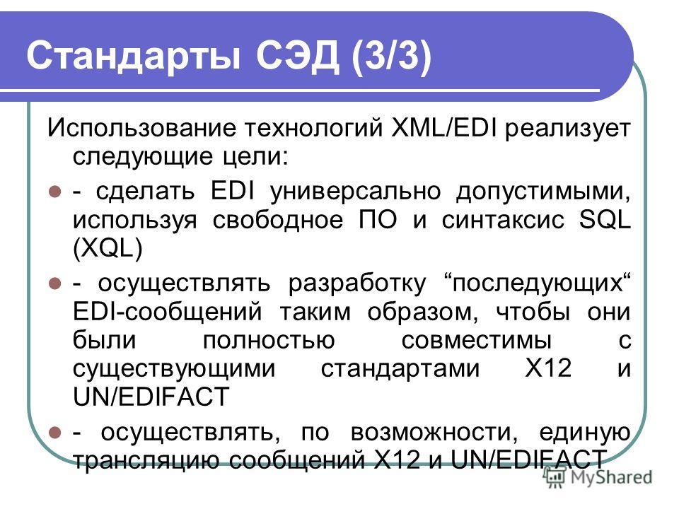 Стандарты СЭД (3/3) Использование технологий XML/EDI реализует следующие цели: - сделать EDI универсально допустимыми, используя свободное ПО и синтаксис SQL (XQL) - осуществлять разработку последующих EDI-сообщений таким образом, чтобы они были полн