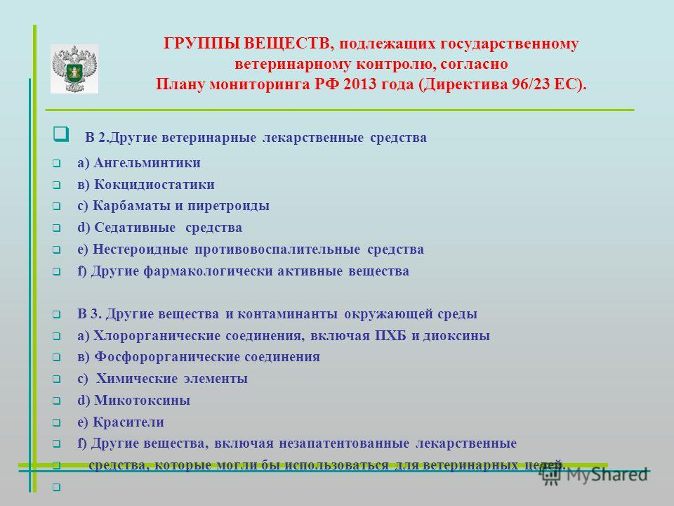 ГРУППЫ ВЕЩЕСТВ, подлежащих государственному ветеринарному контролю, согласно Плану мониторинга РФ 2013 года (Директива 96/23 ЕС). В 2. Другие ветеринарные лекарственные средства а) Ангельминтики в) Кокцидиостатики с) Карбаматы и пиретроиды d) Седатив