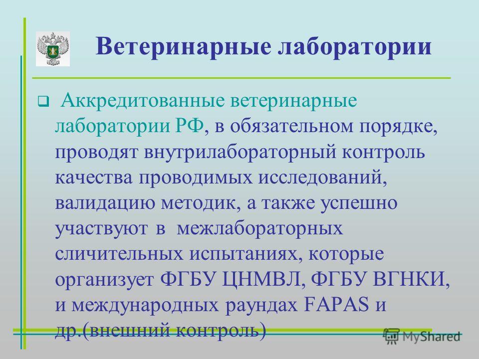 Ветеринарные лаборатории Аккредитованные ветеринарные лаборатории РФ, в обязательном порядке, проводят внутрилабораторный контроль качества проводимых исследований, валидацию методик, а также успешно участвуют в межлабораторных сличительных испытания