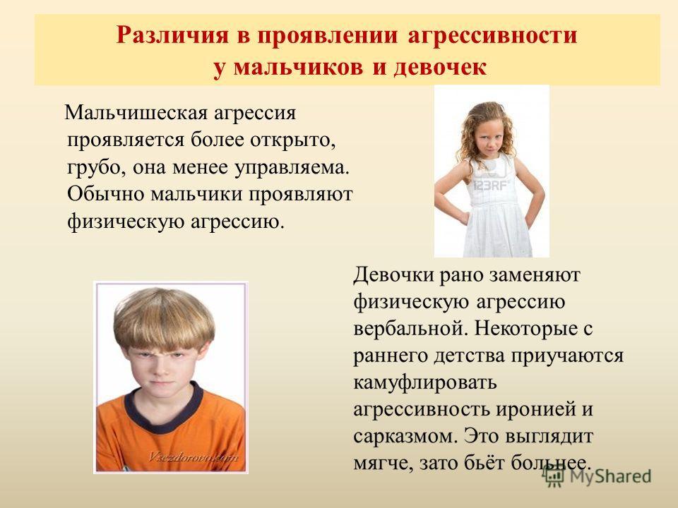 Различия в проявлении агрессивности у мальчиков и девочек Мальчишеская агрессия проявляется более открыто, грубо, она менее управляема. Обычно мальчики проявляют физическую агрессию.