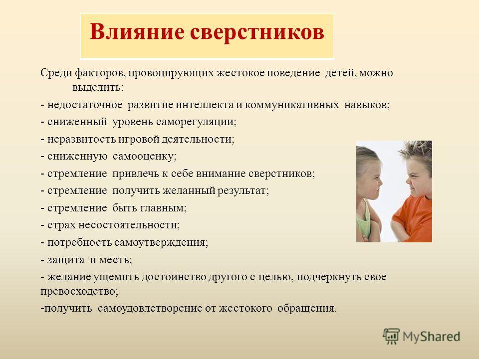 Влияние сверстников Среди факторов, провоцирующих жестокое поведение детей, можно выделить: - недостаточное развитие интеллекта и коммуникативных навыков; - сниженный уровень саморегуляции; - неразвитость игровой деятельности; - сниженную самооценку;
