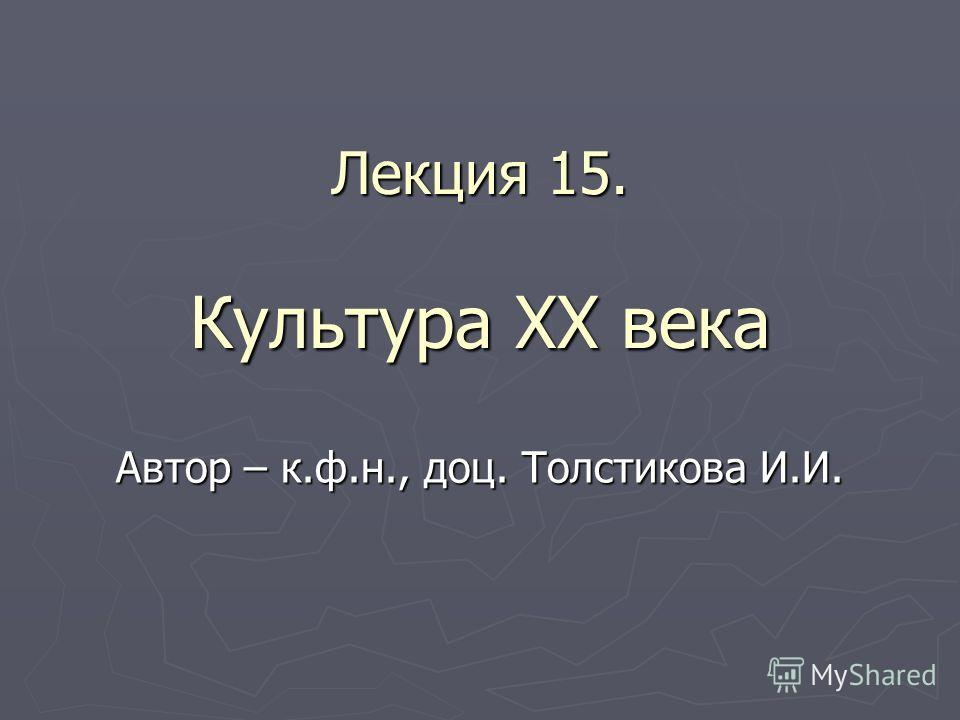 Лекция 15. Культура XX века Автор – к.ф.н., доц. Толстикова И.И.