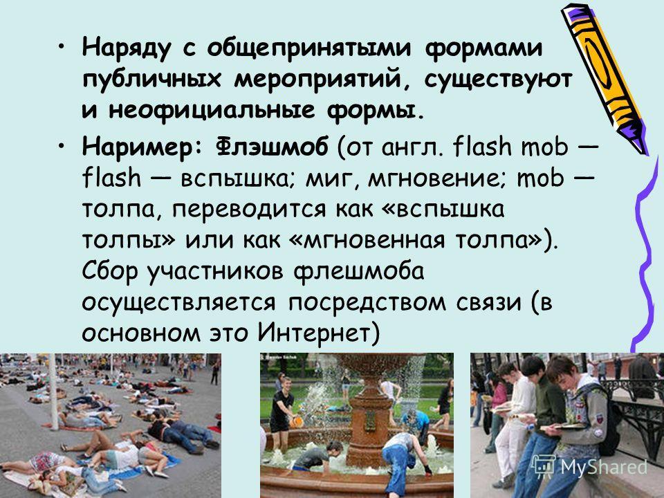 Наряду с общепринятыми формами публичных мероприятий, существуют и неофициальные формы. Наример: Флэшмоб (от англ. flash mob flash вспышка; миг, мгновение; mob толпа, переводится как «вспышка толпы» или как «мгновенная толпа»). Сбор участников флеш-м