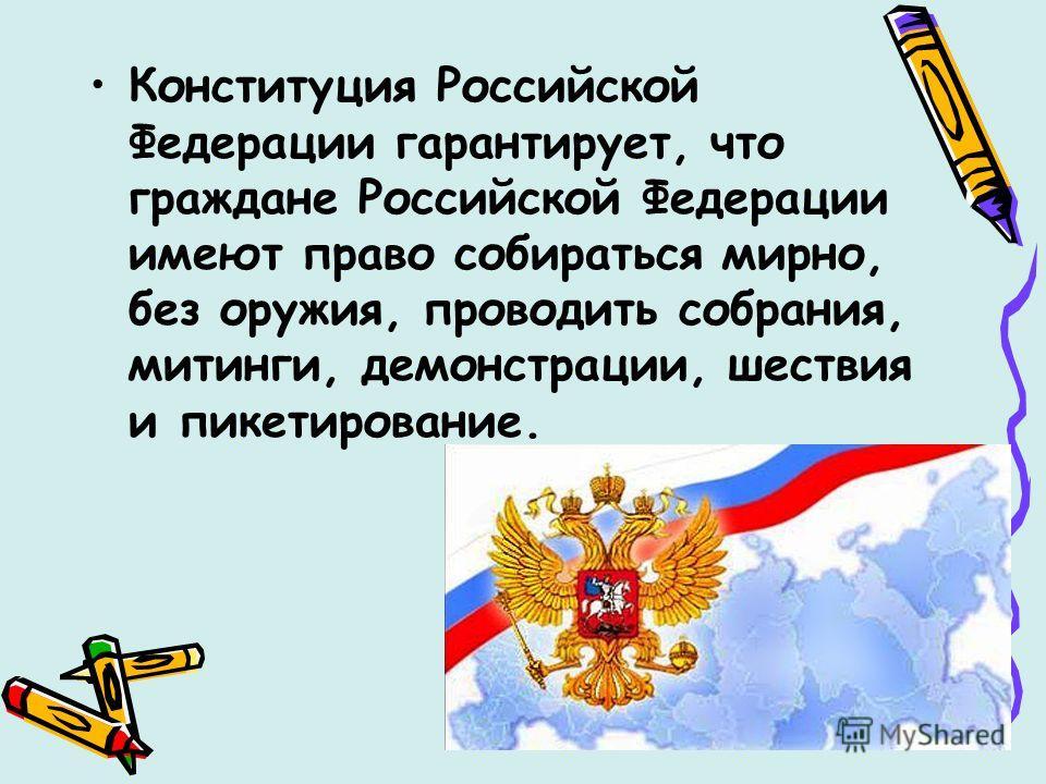 Конституция Российской Федерации гарантирует, что граждане Российской Федерации имеют право собираться мирно, без оружия, проводить собрания, митинги, демонстрации, шествия и пикетирование.