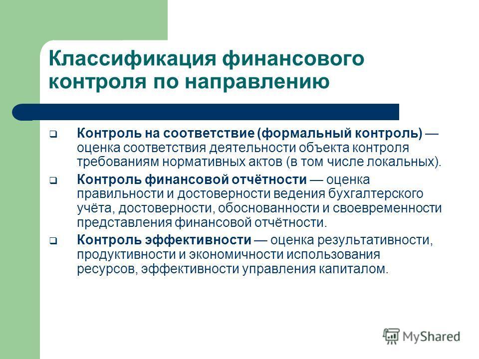 Классификация финансового контроля по направлению Контроль на соответствие (формальный контроль) оценка соответствия деятельности объекта контроля требованиям нормативных актов (в том числе локальных). Контроль финансовой отчётности оценка правильнос
