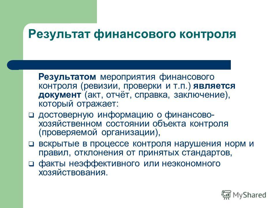 Результат финансового контроля Результатом мероприятия финансового контроля (ревизии, проверки и т.п.) является документ (акт, отчёт, справка, заключение), который отражает: достоверную информацию о финансово- хозяйственном состоянии объекта контроля