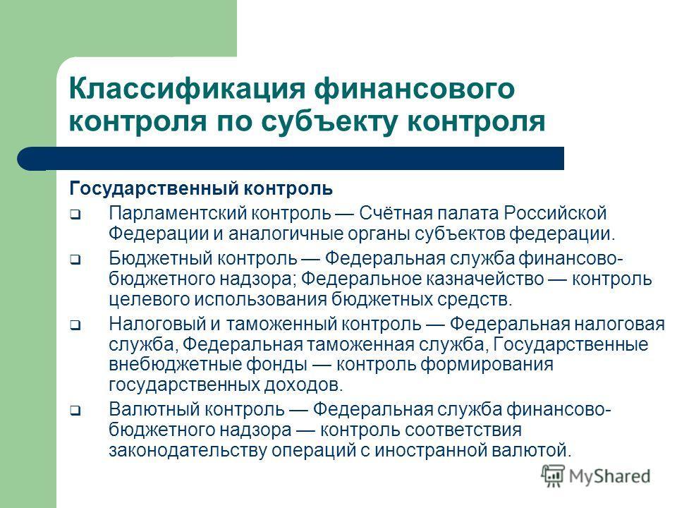 Классификация финансового контроля по субъекту контроля Государственный контроль Парламентский контроль Счётная палата Российской Федерации и аналогичные органы субъектов федерации. Бюджетный контроль Федеральная служба финансово- бюджетного надзора;