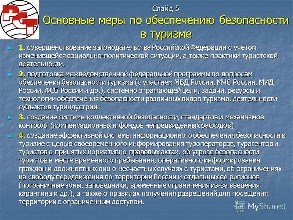 Слайд 5 Основные меры по обеспечению безопасности в туризме 1. совершенствование законодательства Российской Федерации с учетом изменившейся социально-политической ситуации, а также практики туристской деятельности. 1. совершенствование законодательс