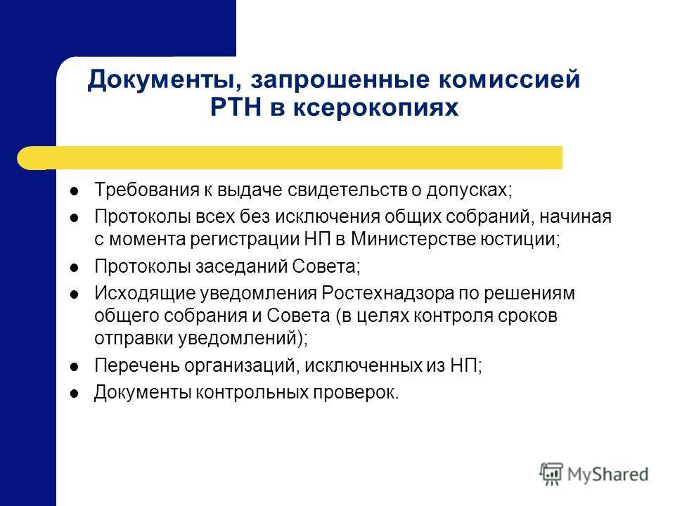 Документы, запрошенные комиссией РТН в ксерокопиях Требования к выдаче свидетельств о допусках; Протоколы всех без исключения общих собраний, начиная с момента регистрации НП в Министерстве юстиции; Протоколы заседаний Совета; Исходящие уведомления Р