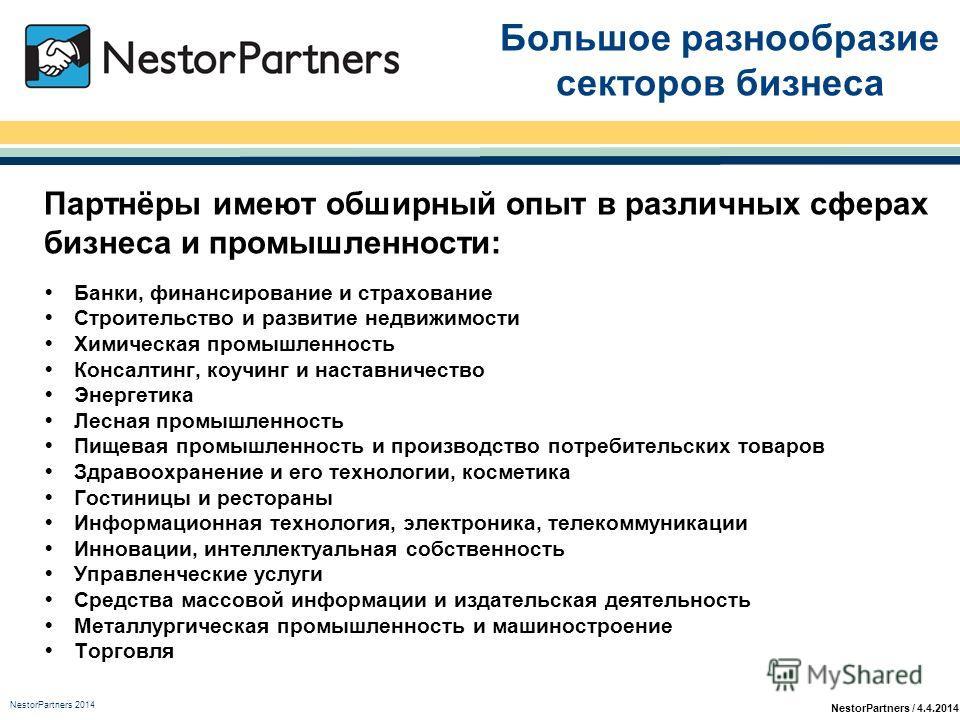 NestorPartners / 4.4.2014 Большое разнообразие секторов бизнеса Партнёры имеют обширный опыт в различных сферах бизнеса и промышленности: Банки, финансирование и страхование Строительство и развитие недвижимости Химическая промышленность Консалтинг,