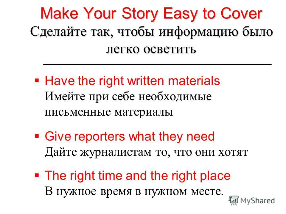 Make Your Story Easy to Cover Сделайте так, чтобы информацию было легко осветить Have the right written materials Имейте при себе необходимые письменные материалы Give reporters what they need Дайте журналистам то, что они хотят The right time and th