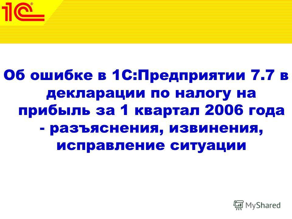 Об ошибке в 1С:Предприятии 7.7 в декларации по налогу на прибыль за 1 квартал 2006 года - разъяснения, извинения, исправление ситуации