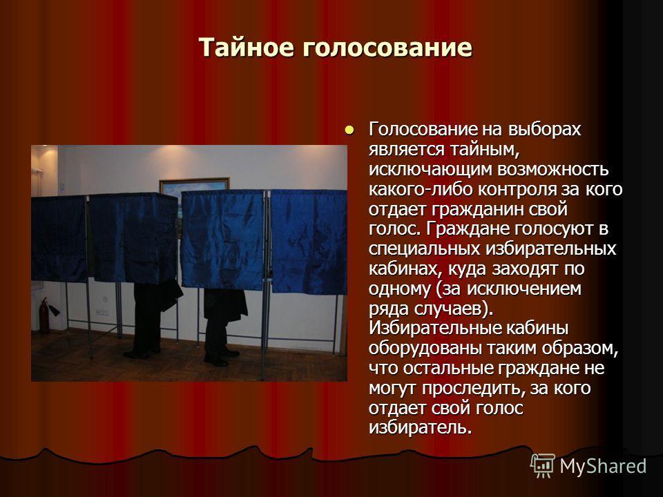 Тайное голосование Тайное голосование Голосование на выборах является тайным, исключающим возможность какого-либо контроля за кого отдает гражданин свой голос. Граждане голосуют в специальных избирательных кабинах, куда заходят по одному (за исключен