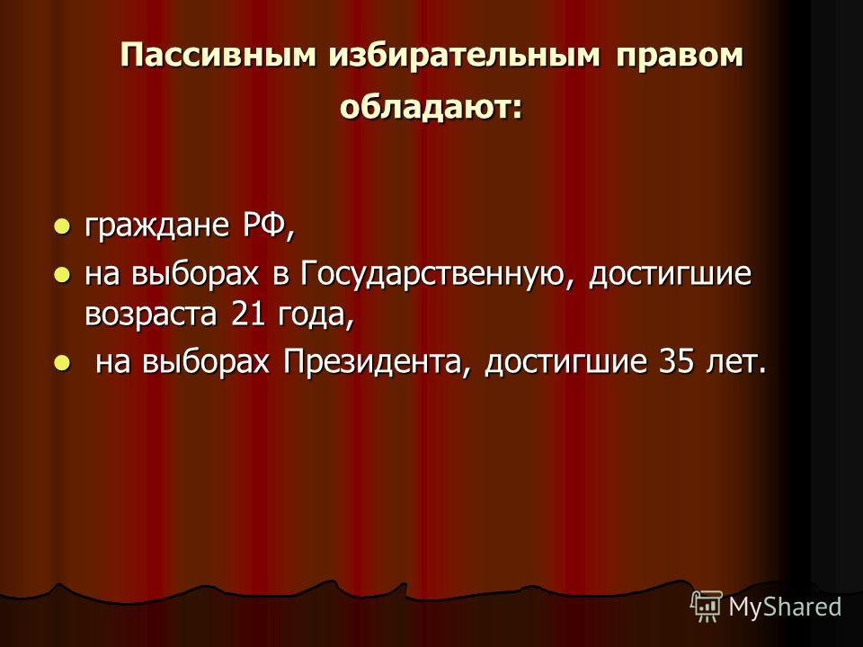 Пассивным избирательным правом обладают: граждане РФ, граждане РФ, на выборах в Государственную, достигшие возраста 21 года, на выборах в Государственную, достигшие возраста 21 года, на выборах Президента, достигшие 35 лет. на выборах Президента, дос