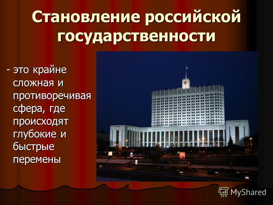 Становление российской государственности - это крайне сложная и противоречивая сфера, где происходят глубокие и быстрые перемены - это крайне сложная и противоречивая сфера, где происходят глубокие и быстрые перемены