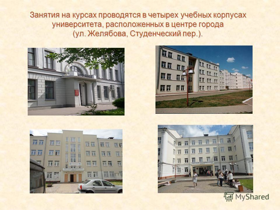 Занятия на курсах проводятся в четырех учебных корпусах университета, расположенных в центре города (ул. Желябова, Студенческий пер.).